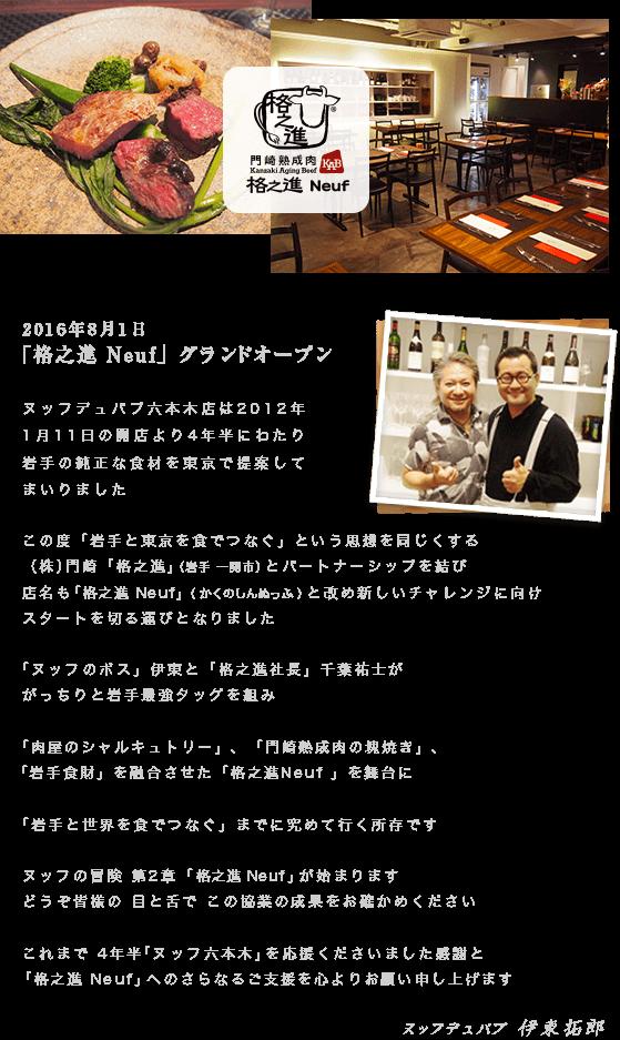 2016年8月1日「格之進 Neuf 」グランドオープンヌッフデュパプ六本木店は2012年1月11日の開店より4年半にわたり岩手の純正な食材を東京で提案してまいりましたこの度「岩手と東京を食でつなぐ」という思想を同じくする(株)門崎「格之進」(岩手 一関市)とパートナーシップを結び店名も 「格之進 Neuf」( かくのしんぬっふ )と改め新しいチャレンジに向けスタートを切る運びとなりました「ヌッフのボス」伊東と「格之進社長」千葉祐士ががっちりと岩手最強タッグを組み「肉屋のシャルキュトリー」、「門崎熟成肉の塊焼き」、「岩手食財」を融合させた「格之進Neuf 」を舞台に「岩手と世界を食でつなぐ」までに究めて行く所存ですヌッフの冒険 第2章 「 格之進 Neuf 」が始まりますどうぞ皆様の 目と舌で この協業の成果をお確かめくださいこれまで 4年半「ヌッフ六本木」を応援くださいました感謝と「格之進 Neuf」へのさらなるご支援を心よりお願い申し上げますヌッフデュパプ 伊東拓郎